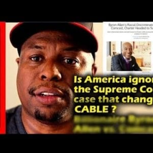Is America ignoring the Supreme Court case that changes cable? Billionaire Byron Allen vs Cable